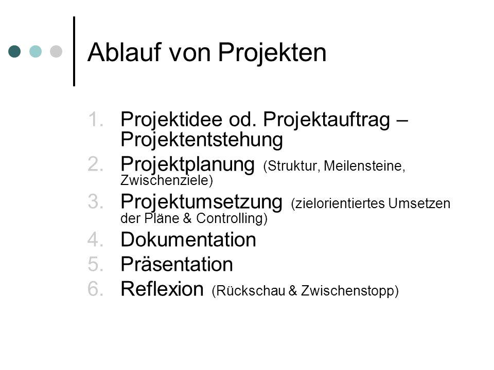 Ablauf von Projekten Projektidee od. Projektauftrag – Projektentstehung. Projektplanung (Struktur, Meilensteine, Zwischenziele)