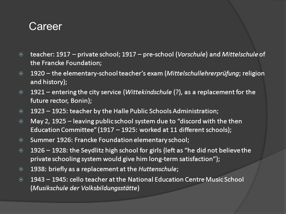 Career teacher: 1917 – private school; 1917 – pre-school (Vorschule) and Mittelschule of the Francke Foundation;