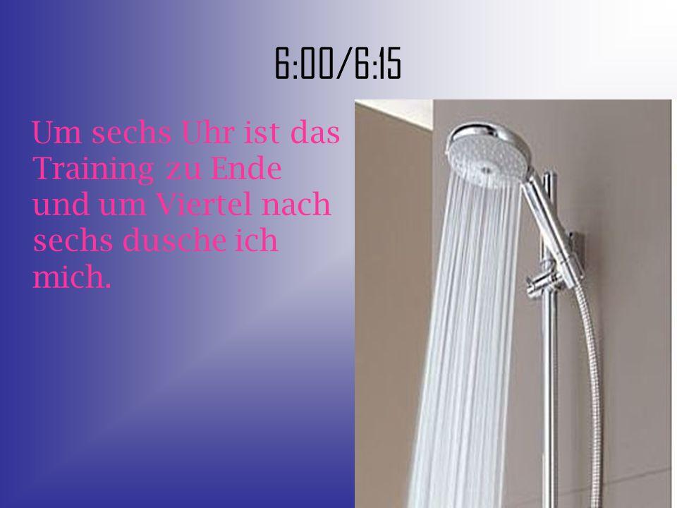 6:00/6:15 Um sechs Uhr ist das Training zu Ende und um Viertel nach sechs dusche ich mich.