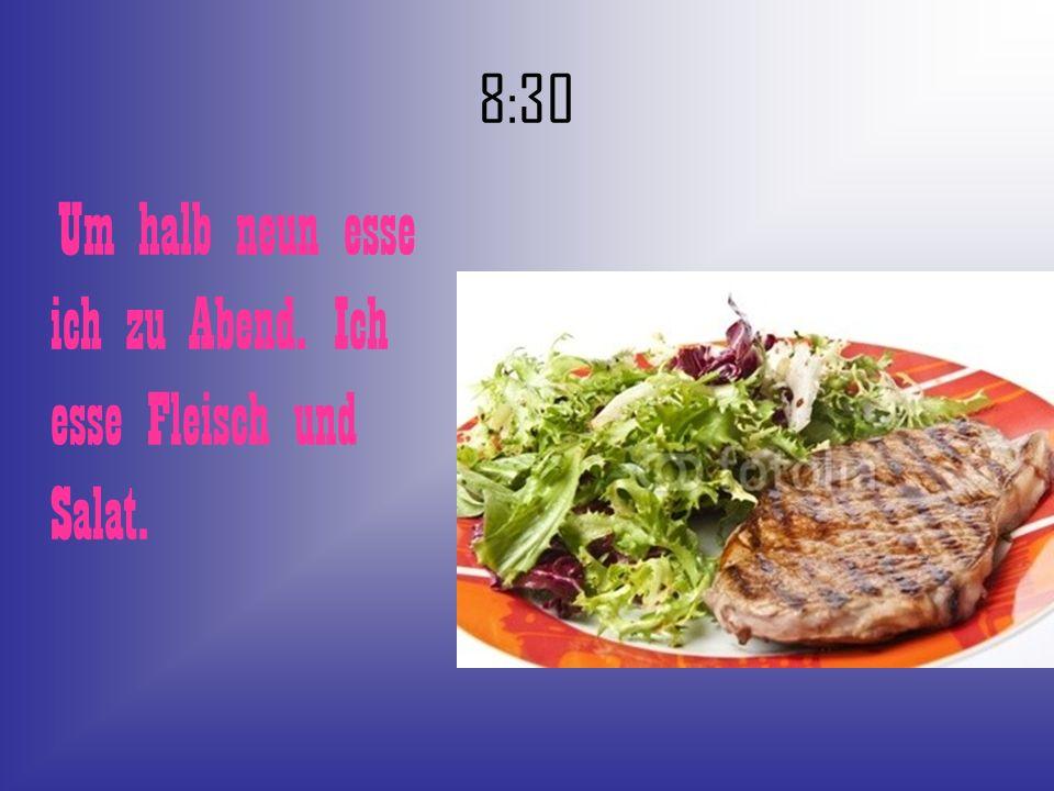 Um halb neun esse ich zu Abend. Ich esse Fleisch und Salat.