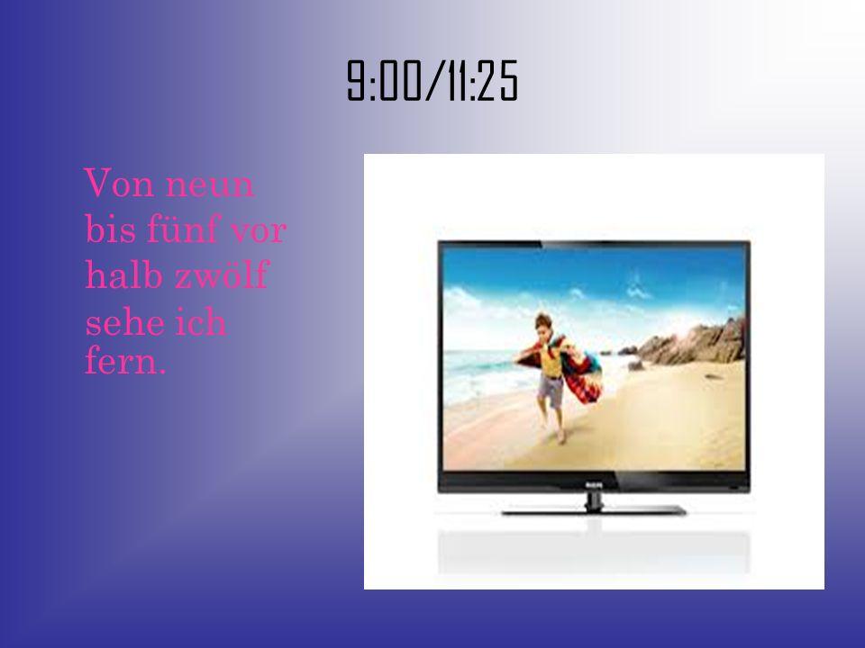 9:00/11:25 Von neun bis fünf vor halb zwölf sehe ich fern.