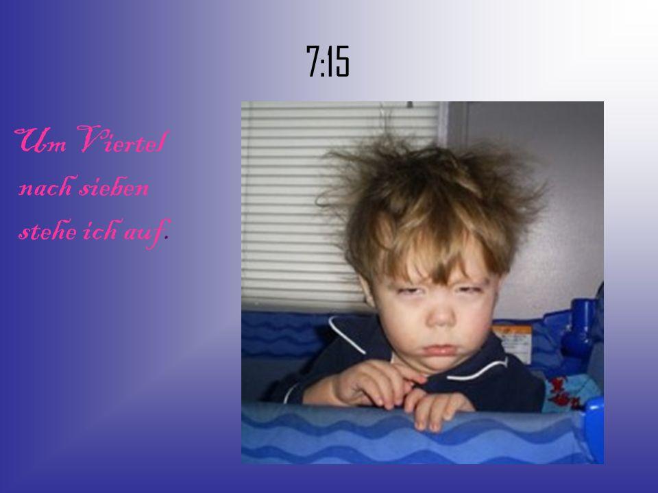 7:15 Um Viertel nach sieben stehe ich auf.