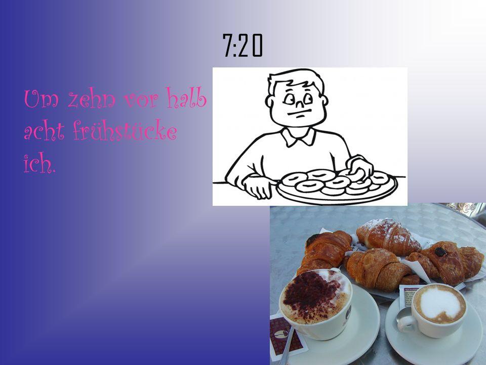 7:20 Um zehn vor halb acht frühstücke ich.