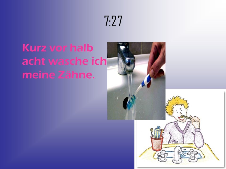 7:27 Kurz vor halb acht wasche ich meine Zähne.