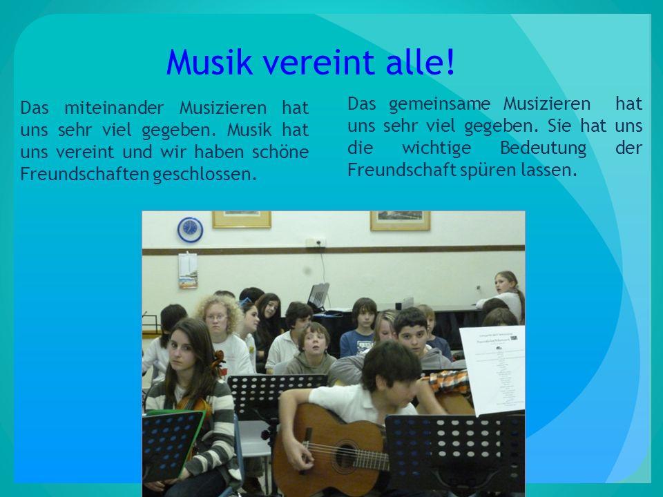 Musik vereint alle! Das miteinander Musizieren hat uns sehr viel gegeben. Musik hat uns vereint und wir haben schöne Freundschaften geschlossen.