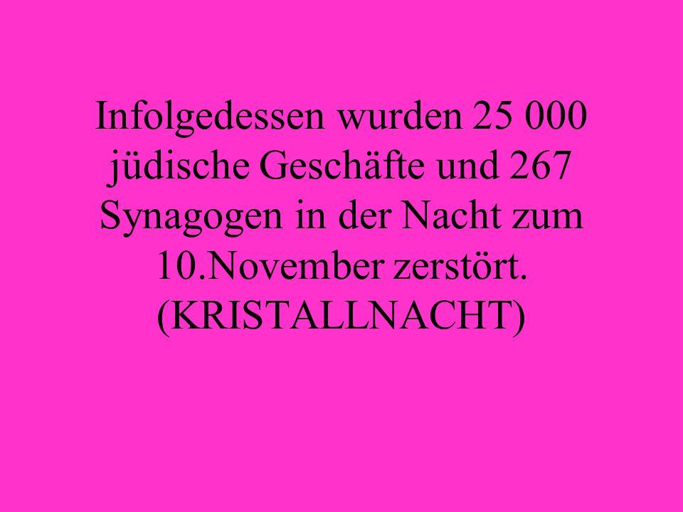 Infolgedessen wurden 25 000 jüdische Geschäfte und 267 Synagogen in der Nacht zum 10.November zerstört.