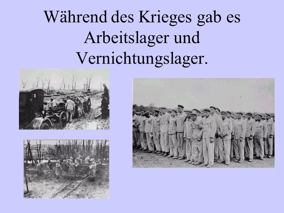Während des Krieges gab es Arbeitslager und Vernichtungslager.