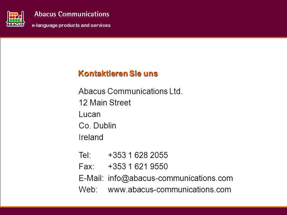 Kontaktieren Sie unsAbacus Communications Ltd. 12 Main Street. Lucan. Co. Dublin. Ireland. Tel: Fax: