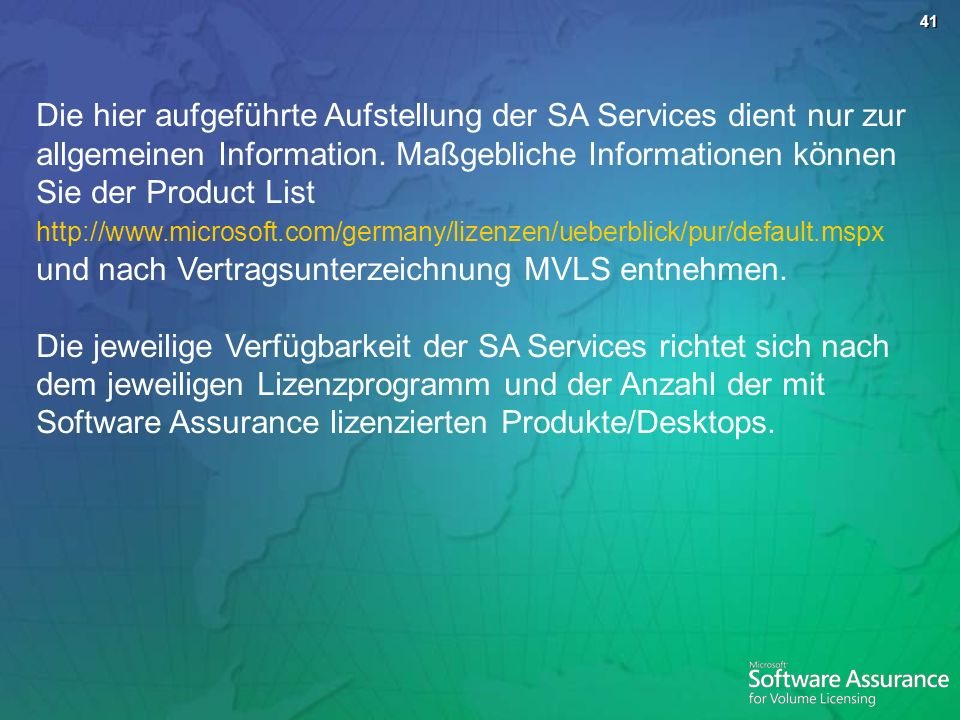 Die hier aufgeführte Aufstellung der SA Services dient nur zur allgemeinen Information. Maßgebliche Informationen können Sie der Product List http://www.microsoft.com/germany/lizenzen/ueberblick/pur/default.mspx und nach Vertragsunterzeichnung MVLS entnehmen.