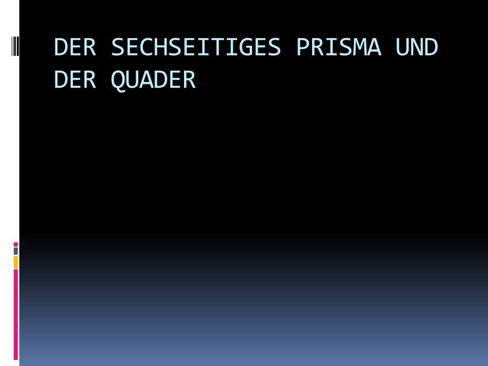 DER SECHSEITIGES PRISMA UND DER QUADER