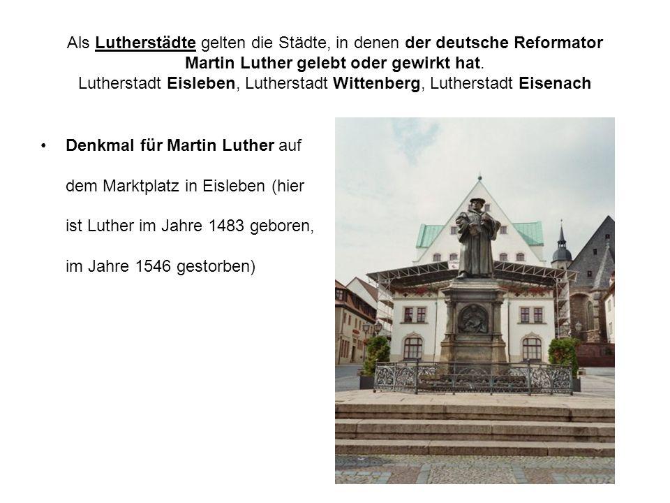 Als Lutherstädte gelten die Städte, in denen der deutsche Reformator Martin Luther gelebt oder gewirkt hat. Lutherstadt Eisleben, Lutherstadt Wittenberg, Lutherstadt Eisenach