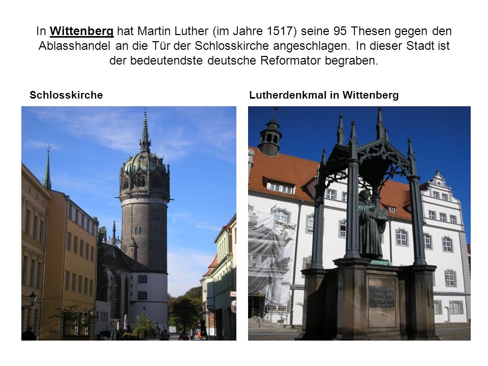 In Wittenberg hat Martin Luther (im Jahre 1517) seine 95 Thesen gegen den Ablasshandel an die Tür der Schlosskirche angeschlagen. In dieser Stadt ist der bedeutendste deutsche Reformator begraben.