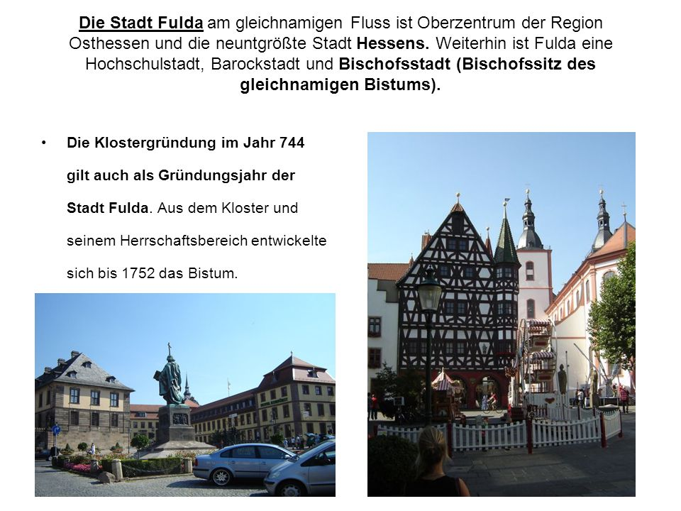 Die Stadt Fulda am gleichnamigen Fluss ist Oberzentrum der Region Osthessen und die neuntgrößte Stadt Hessens. Weiterhin ist Fulda eine Hochschulstadt, Barockstadt und Bischofsstadt (Bischofssitz des gleichnamigen Bistums).