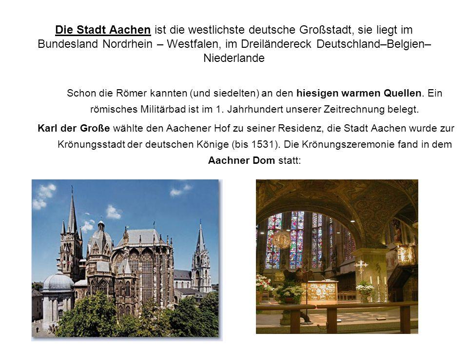 Die Stadt Aachen ist die westlichste deutsche Großstadt, sie liegt im Bundesland Nordrhein – Westfalen, im Dreiländereck Deutschland–Belgien–Niederlande