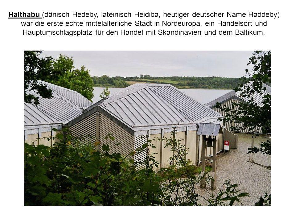 Haithabu (dänisch Hedeby, lateinisch Heidiba, heutiger deutscher Name Haddeby) war die erste echte mittelalterliche Stadt in Nordeuropa, ein Handelsort und Hauptumschlagsplatz für den Handel mit Skandinavien und dem Baltikum.