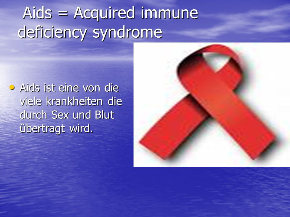 Aids = Acquired immune deficiency syndrome