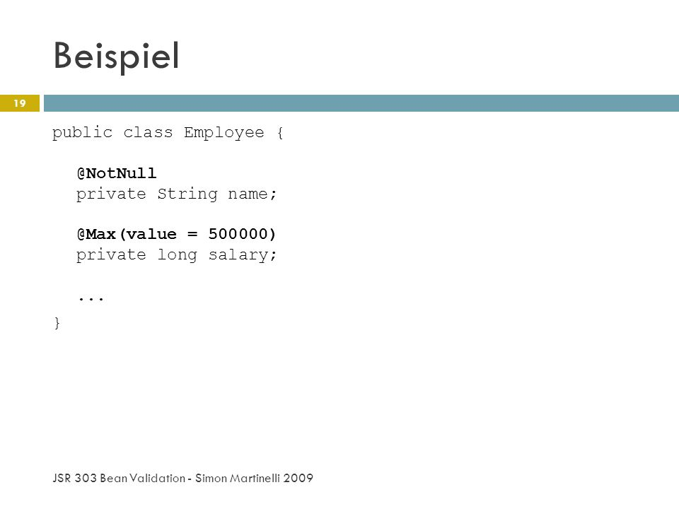 Beispiel public class Employee { @NotNull private String name; @Max(value = 500000) private long salary; ... }