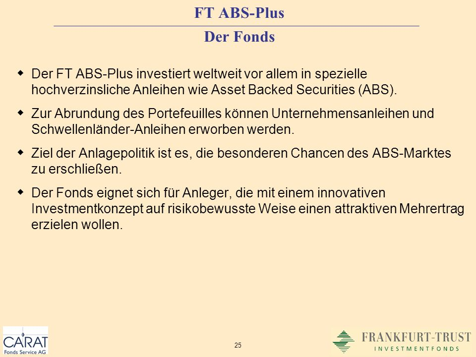 FT ABS-Plus Der FondsDer FT ABS-Plus investiert weltweit vor allem in spezielle hochverzinsliche Anleihen wie Asset Backed Securities (ABS).