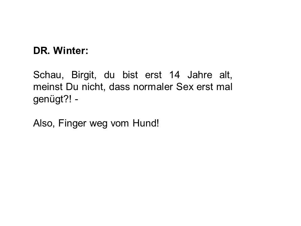 DR. Winter: Schau, Birgit, du bist erst 14 Jahre alt, meinst Du nicht, dass normaler Sex erst mal genügt ! -