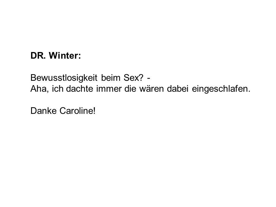 DR.Winter:Bewusstlosigkeit beim Sex. - Aha, ich dachte immer die wären dabei eingeschlafen.