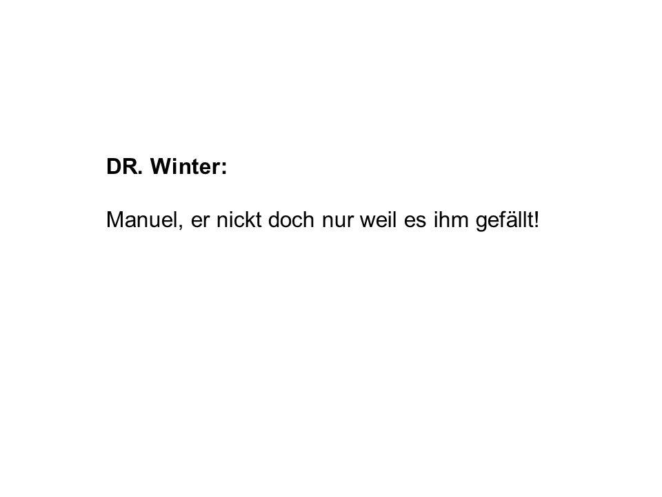 DR. Winter: Manuel, er nickt doch nur weil es ihm gefällt!