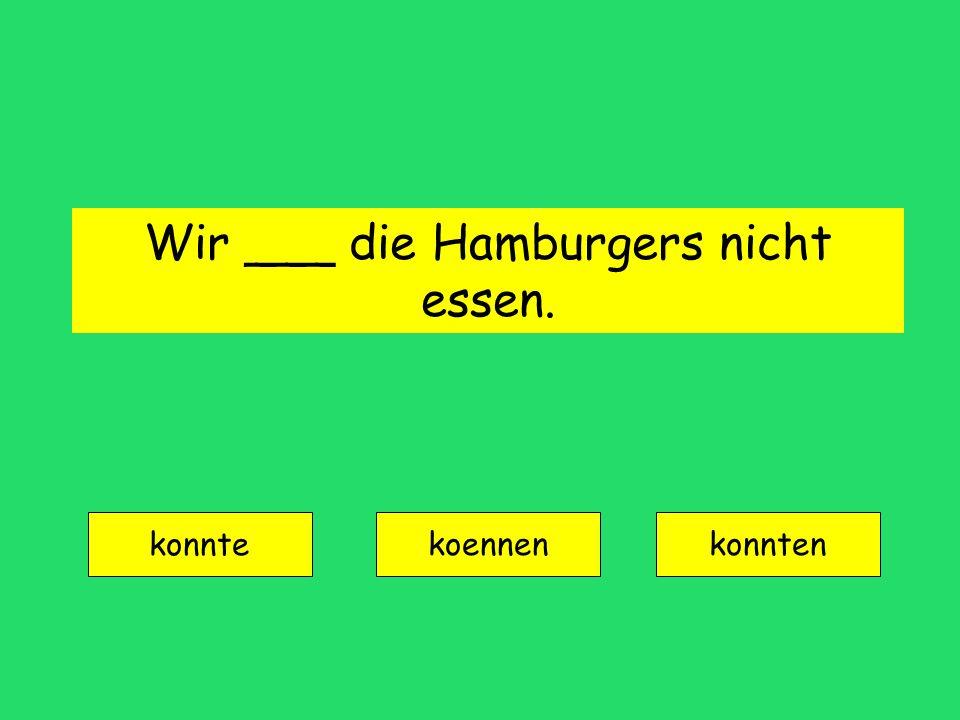 Wir ___ die Hamburgers nicht essen.