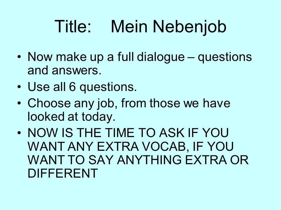 Title: Mein NebenjobNow make up a full dialogue – questions and answers. Use all 6 questions. Choose any job, from those we have looked at today.