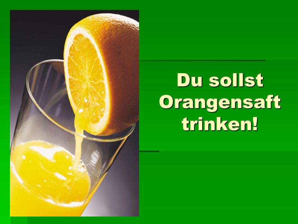 Du sollst Orangensaft trinken!
