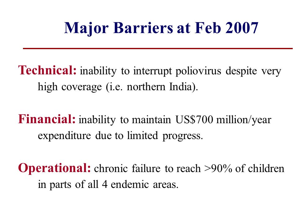 Major Barriers at Feb 2007 Technical: inability to interrupt poliovirus despite very high coverage (i.e. northern India).