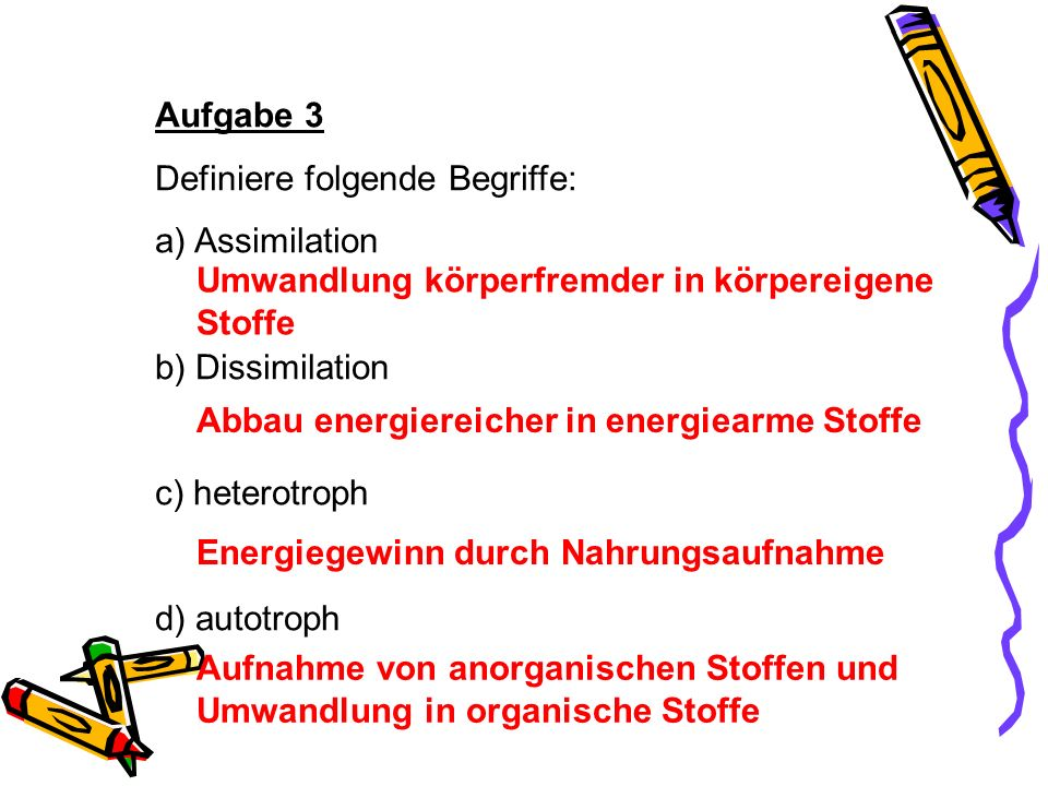Aufgabe 3 Definiere folgende Begriffe: Assimilation. b) Dissimilation. c) heterotroph. d) autotroph.