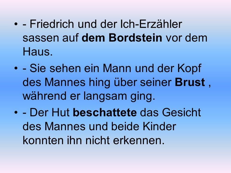 - Friedrich und der Ich-Erzähler sassen auf dem Bordstein vor dem Haus.