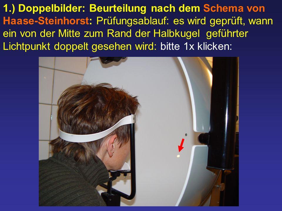 1.) Doppelbilder: Beurteilung nach dem Schema von Haase-Steinhorst: Prüfungsablauf: es wird geprüft, wann ein von der Mitte zum Rand der Halbkugel geführter Lichtpunkt doppelt gesehen wird: bitte 1x klicken: