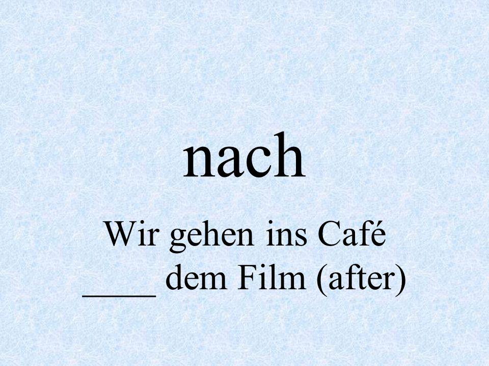 Wir gehen ins Café ____ dem Film (after)