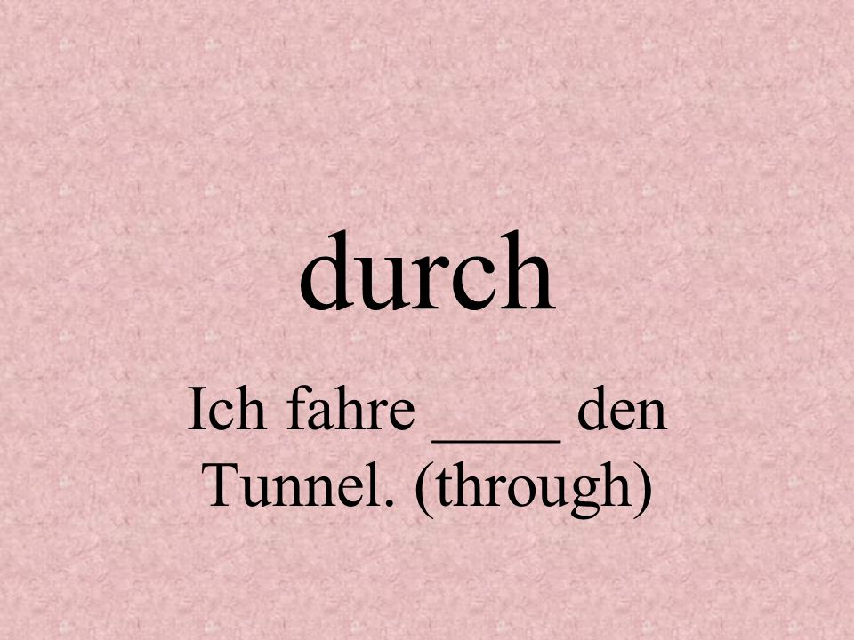 Ich fahre ____ den Tunnel. (through)