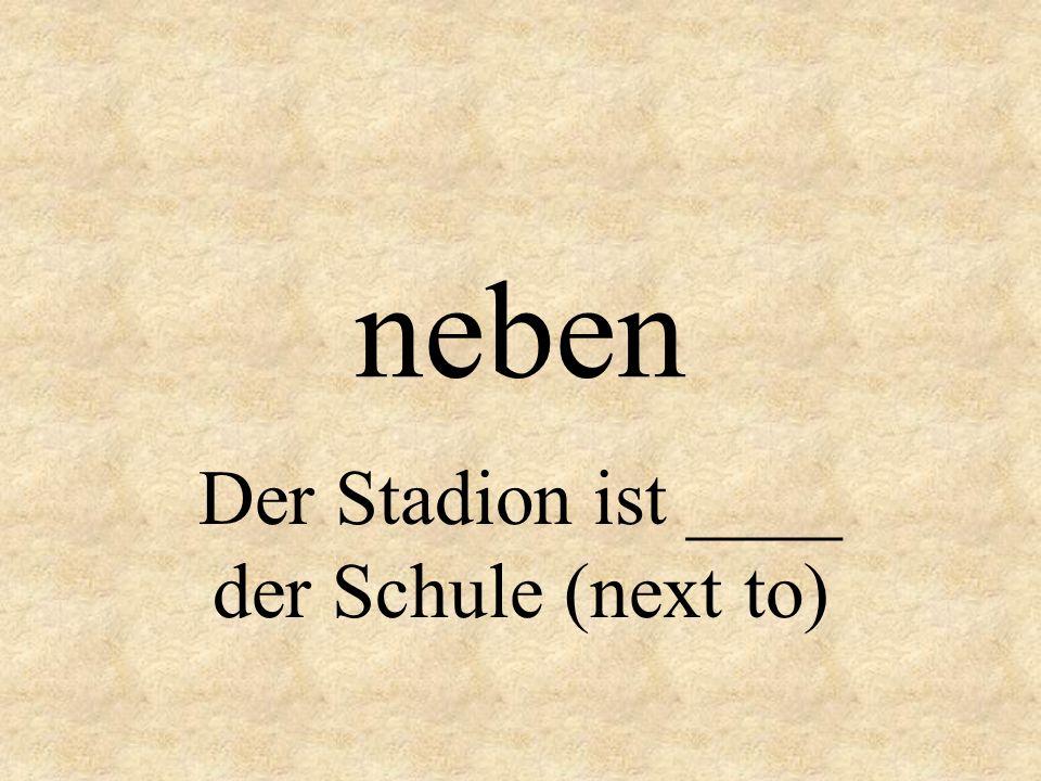 Der Stadion ist ____ der Schule (next to)