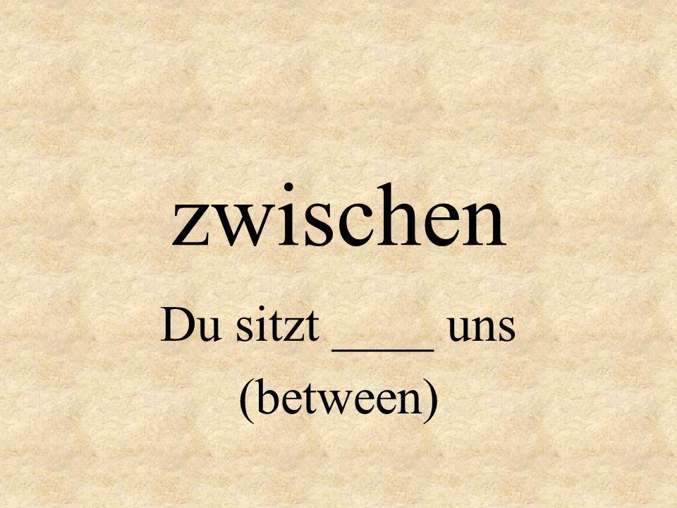 Du sitzt ____ uns (between)