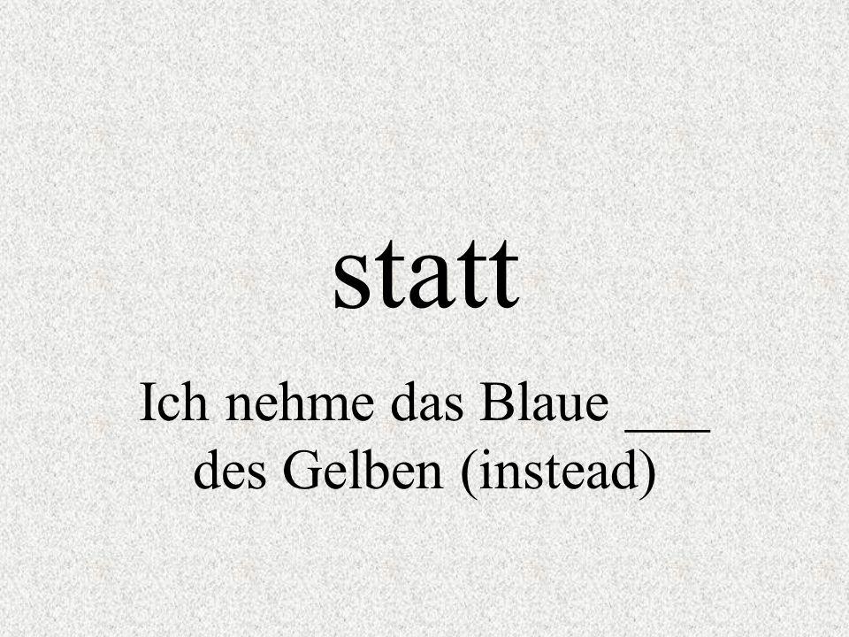 Ich nehme das Blaue ___ des Gelben (instead)