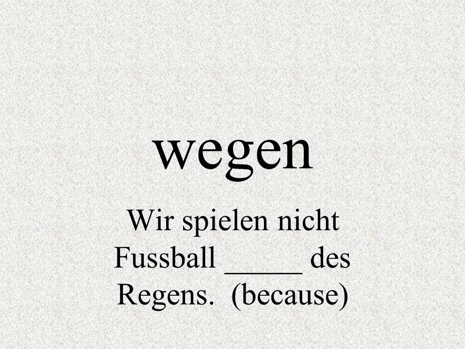 Wir spielen nicht Fussball _____ des Regens. (because)