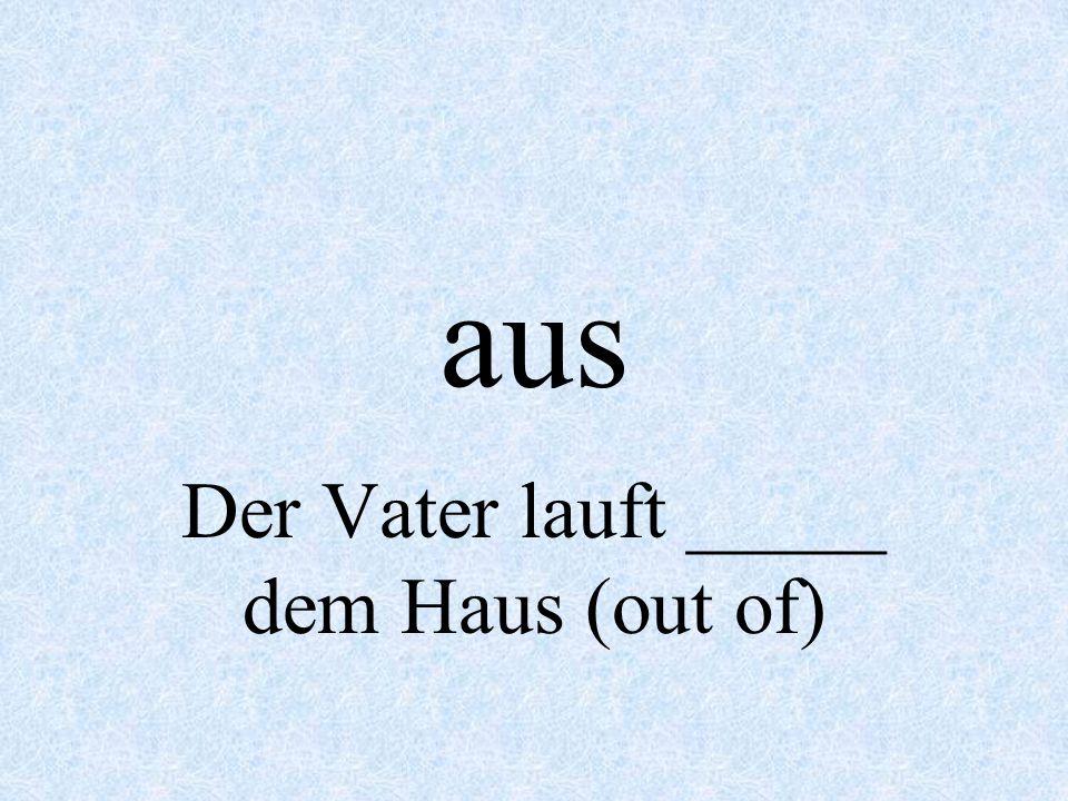 Der Vater lauft _____ dem Haus (out of)