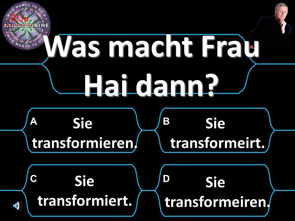 Was macht Frau Hai dann Sie transformieren. Sie transformeirt. Sie