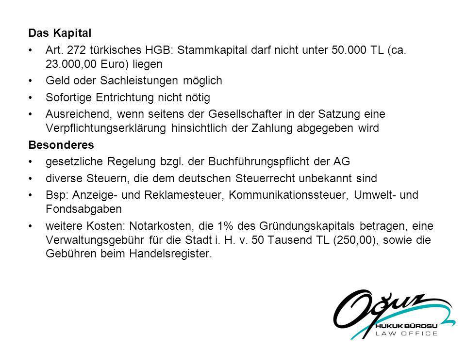 Das Kapital Art. 272 türkisches HGB: Stammkapital darf nicht unter 50.000 TL (ca. 23.000,00 Euro) liegen.
