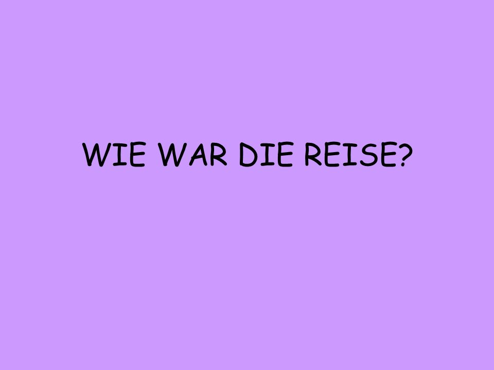WIE WAR DIE REISE