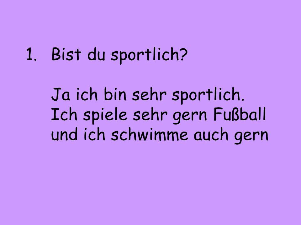 Bist du sportlich. Ja ich bin sehr sportlich
