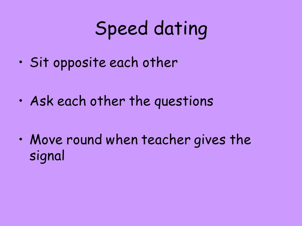 Speed dating Sit opposite each other Ask each other the questions