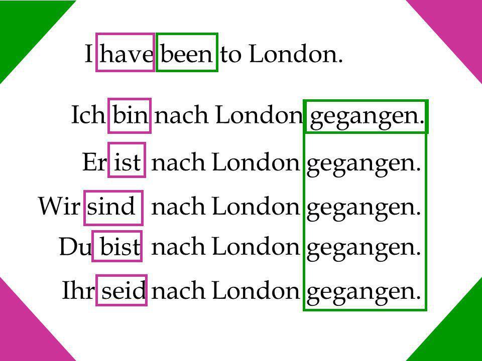 I have been to London. Ich bin nach London gegangen. Er ist. nach London gegangen. Wir sind. Du bist.