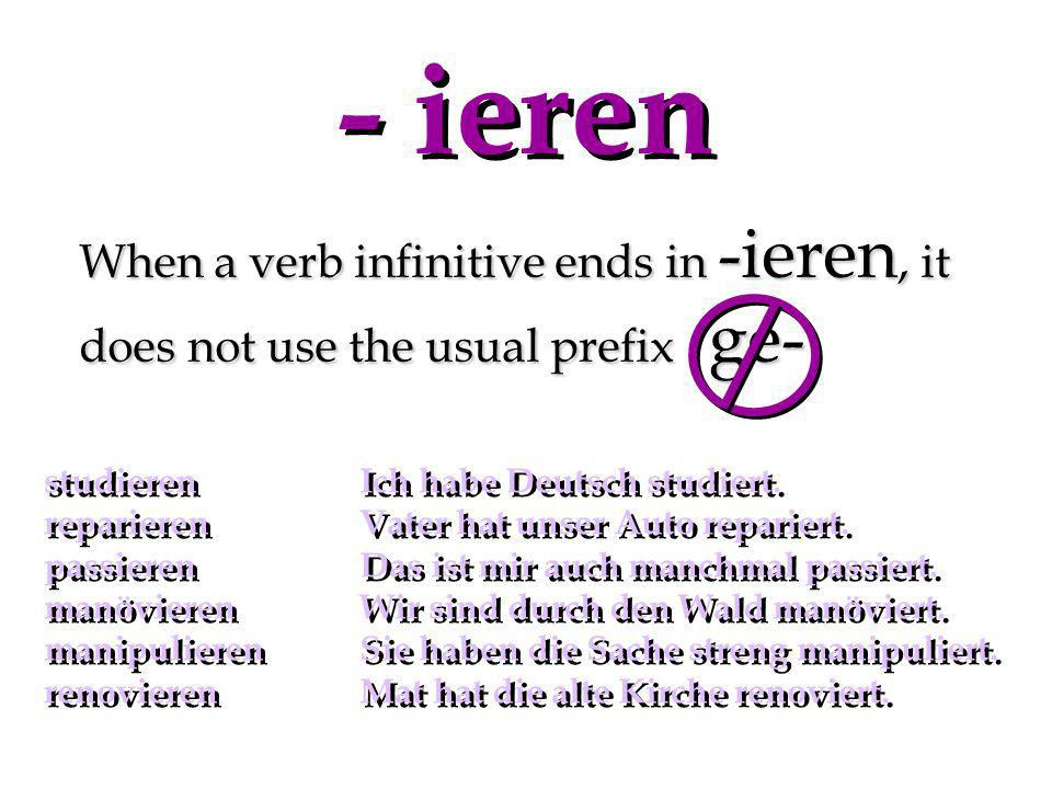 - ieren When a verb infinitive ends in -ieren, it does not use the usual prefix ge- studieren Ich habe Deutsch studiert.