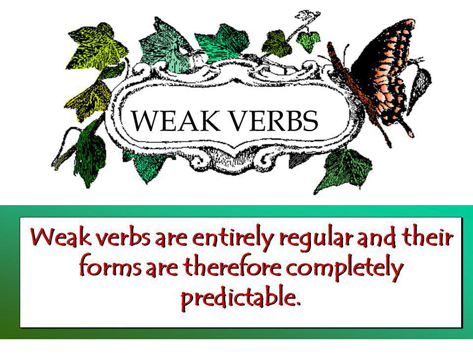 WEAK VERBS Weak verbs are entirely regular and their forms are therefore completely predictable.
