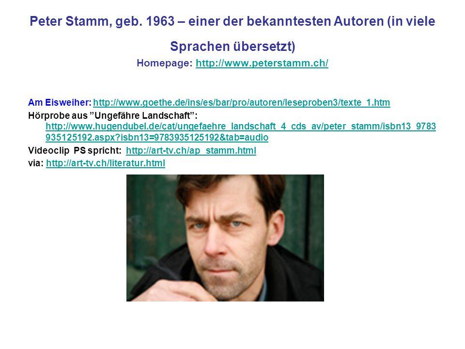 Peter Stamm, geb. 1963 – einer der bekanntesten Autoren (in viele Sprachen übersetzt) Homepage: http://www.peterstamm.ch/