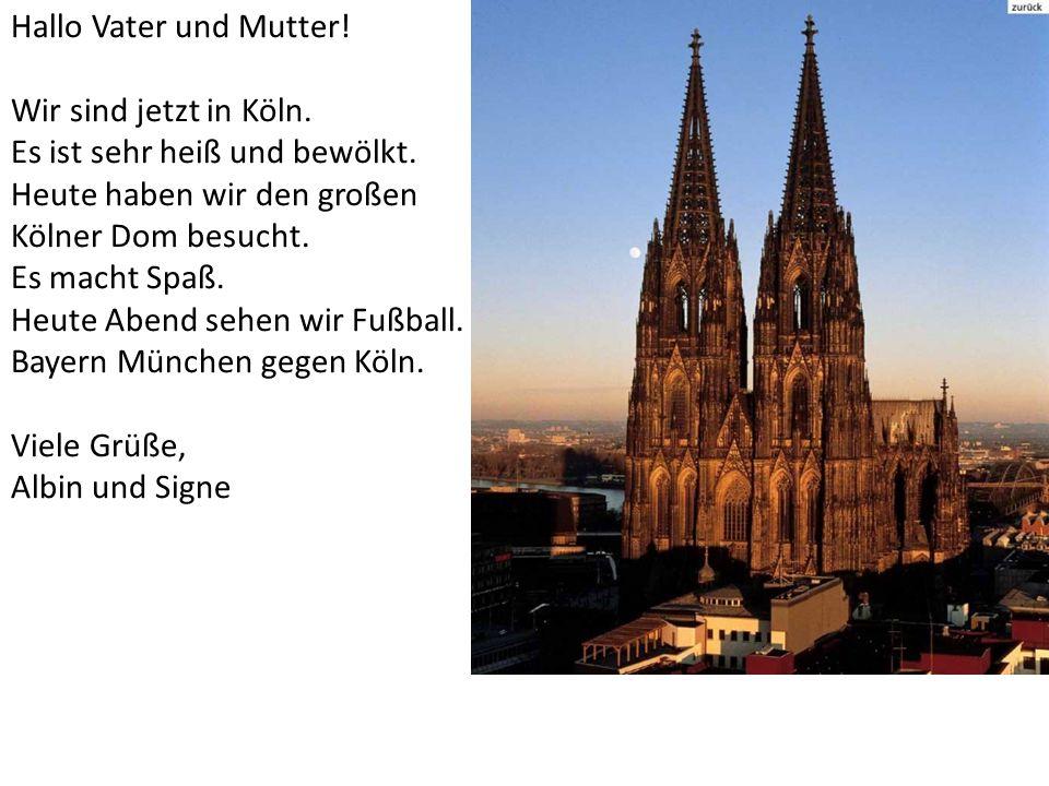Hallo Vater und Mutter! Wir sind jetzt in Köln. Es ist sehr heiß und bewölkt. Heute haben wir den großen.
