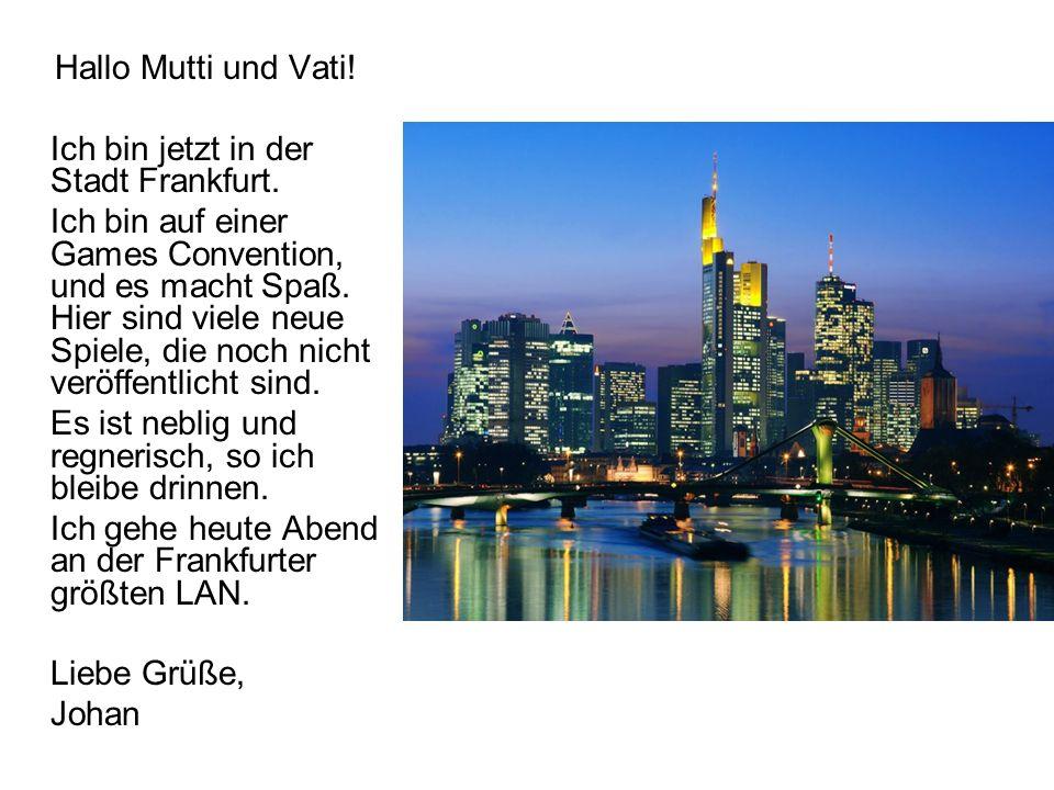 Hallo Mutti und Vati! Ich bin jetzt in der Stadt Frankfurt.